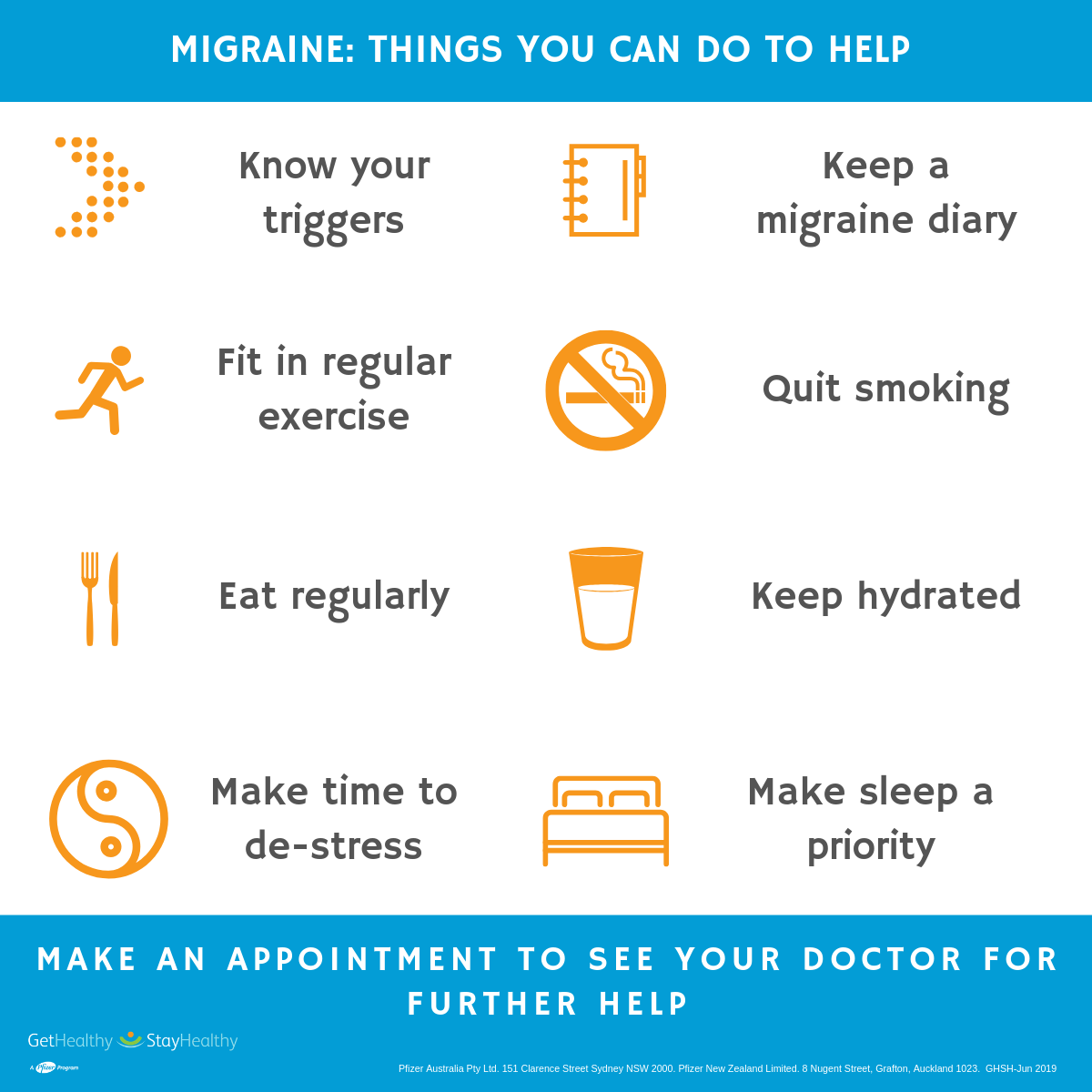 Things you can do to help migraine. Know your triggers, keep a migraine diary, fit in regular exercise, quit smoking, eat regularly, keep hydrated, make time to de-stress, and make sleep a priority.